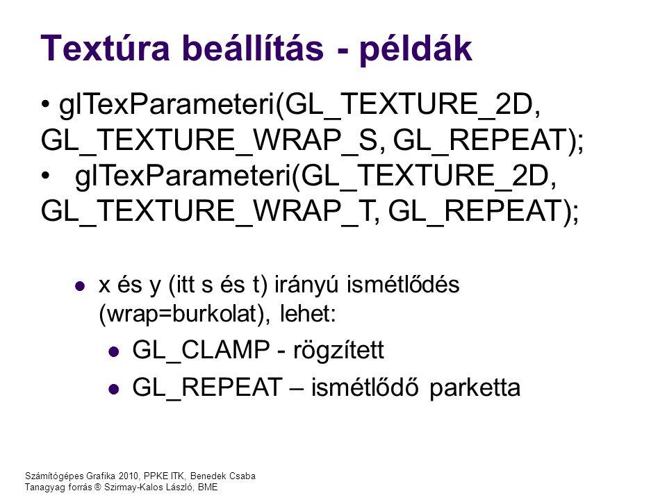 Textúra beállítás - példák Számítógépes Grafika 2010, PPKE ITK, Benedek Csaba Tanagyag forrás ® Szirmay-Kalos László, BME glTexParameteri(GL_TEXTURE_2D, GL_TEXTURE_WRAP_S, GL_REPEAT); glTexParameteri(GL_TEXTURE_2D, GL_TEXTURE_WRAP_T, GL_REPEAT); x és y (itt s és t) irányú ismétlődés (wrap=burkolat), lehet: GL_CLAMP - rögzített GL_REPEAT – ismétlődő parketta