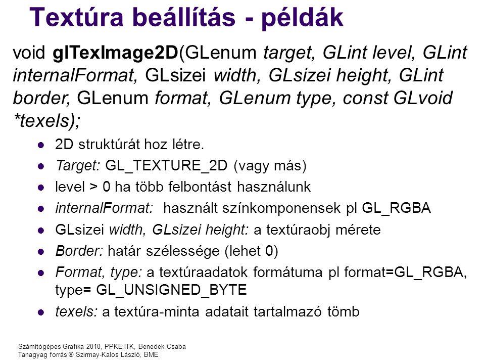 Textúra beállítás - példák Számítógépes Grafika 2010, PPKE ITK, Benedek Csaba Tanagyag forrás ® Szirmay-Kalos László, BME void glTexImage2D(GLenum target, GLint level, GLint internalFormat, GLsizei width, GLsizei height, GLint border, GLenum format, GLenum type, const GLvoid *texels); 2D struktúrát hoz létre.