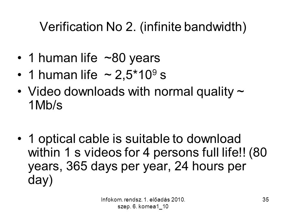 Infokom. rendsz. 1. előadás 2010. szep. 6. komea1_10 35 Verification No 2. (infinite bandwidth) 1 human life ~80 years 1 human life ~ 2,5*10 9 s Video