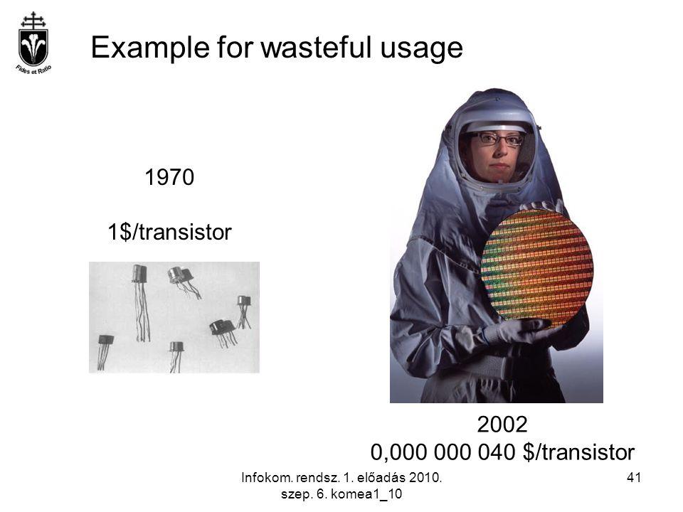 Infokom. rendsz. 1. előadás 2010. szep. 6. komea1_10 41 1970 1$/transistor 2002 0,000 000 040 $/transistor Example for wasteful usage