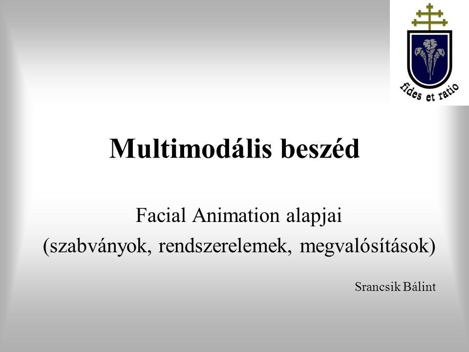 Multimodális beszéd Facial Animation alapjai (szabványok, rendszerelemek, megvalósítások) Srancsik Bálint Pázmány Péter Katolikus Egyetem Információs Technológiai Kar