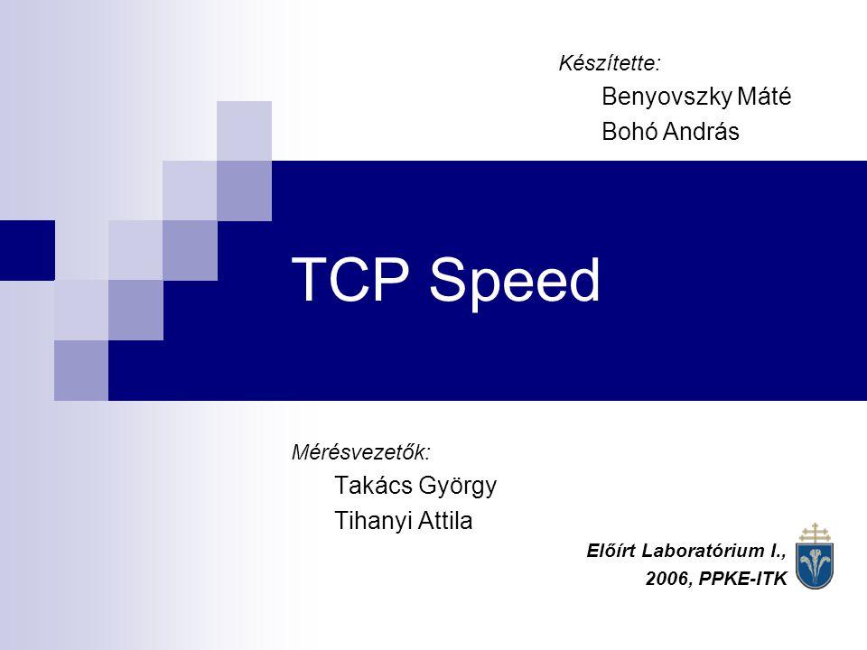 TCP Speed Mérésvezetők: Takács György Tihanyi Attila Előírt Laboratórium I., 2006, PPKE-ITK Készítette: Benyovszky Máté Bohó András