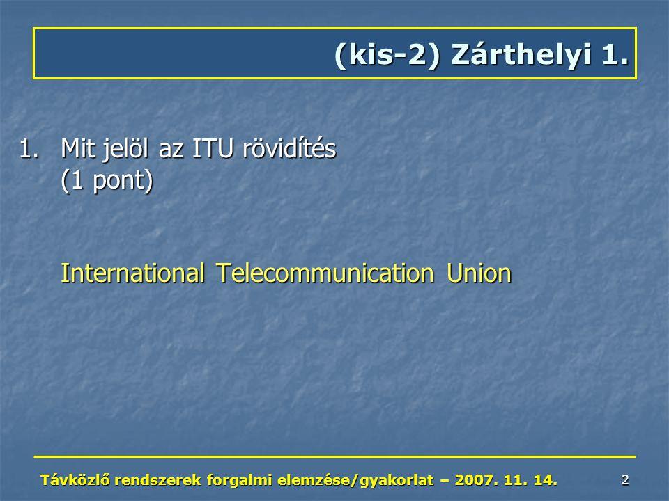 Távközlő rendszerek forgalmi elemzése/gyakorlat – 2007. 11. 14. 2 1.Mit jelöl az ITU rövidítés (1 pont) International Telecommunication Union (kis-2)