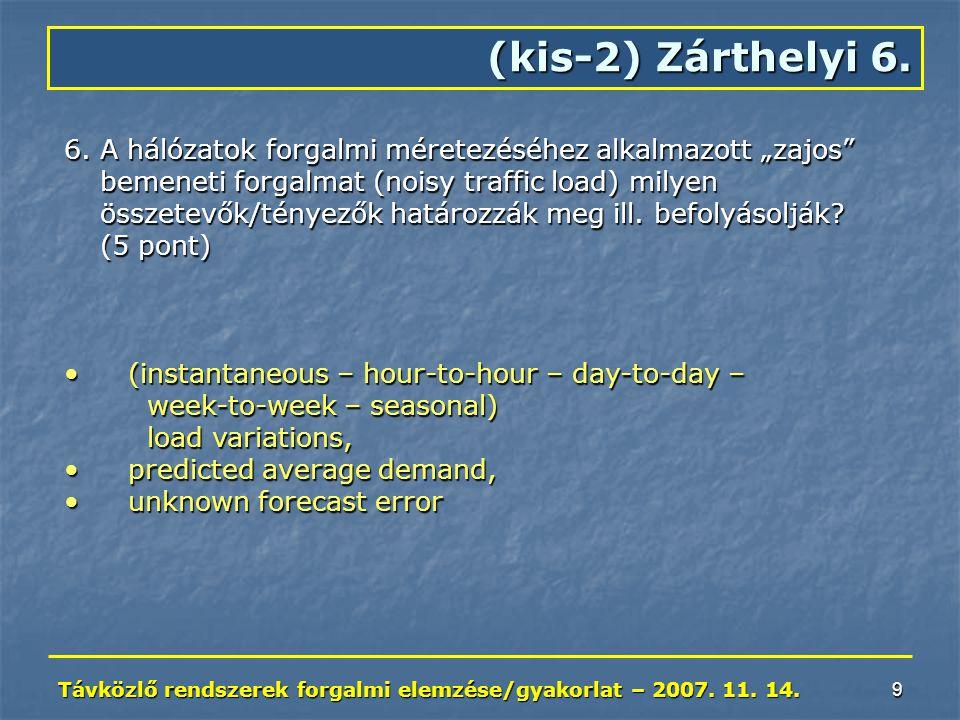 """Távközlő rendszerek forgalmi elemzése/gyakorlat – 2007. 11. 14. 9 (kis-2) Zárthelyi 6. 6.A hálózatok forgalmi méretezéséhez alkalmazott """"zajos"""" bemene"""
