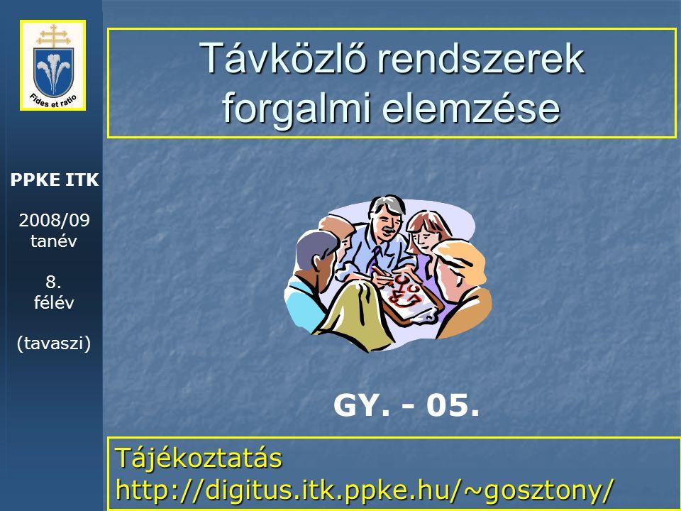 PPKE ITK 2008/09 tanév 8. félév (tavaszi) Távközlő rendszerek forgalmi elemzése Tájékoztatás http://digitus.itk.ppke.hu/~gosztony/ GY. - 05.