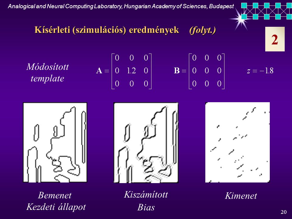 Analogical and Neural Computing Laboratory, Hungarian Academy of Sciences, Budapest 19 Diagonális vonaldetektor Dekomponáló 3x3-as template-ek 2 Kísérleti (szimulációs) eredmények
