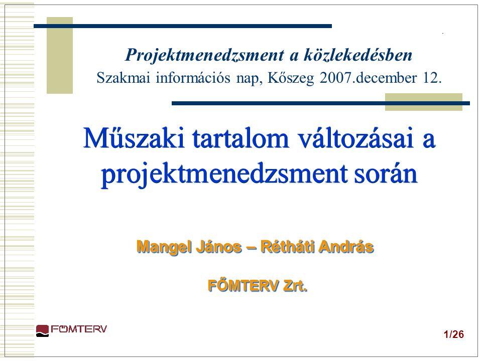 1/26 Műszaki tartalom változásai a projektmenedzsment során Műszaki tartalom változásai a projektmenedzsment során Mangel János – Rétháti András FŐMTERV Zrt.