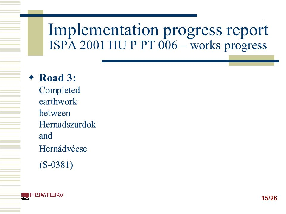 15/26 Implementation progress report ISPA 2001 HU P PT 006 – works progress  Road 3: Completed earthwork between Hernádszurdok and Hernádvécse (S-038