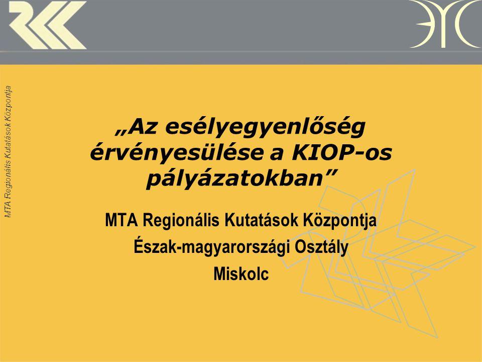 """MTA Regionális Kutatások Központja """"Az esélyegyenlőség érvényesülése a KIOP-os pályázatokban MTA Regionális Kutatások Központja Észak-magyarországi Osztály Miskolc"""