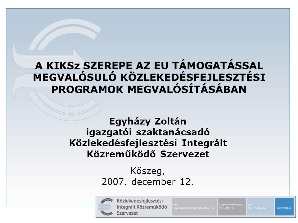 A KIKSz SZEREPE AZ EU TÁMOGATÁSSAL MEGVALÓSULÓ KÖZLEKEDÉSFEJLESZTÉSI PROGRAMOK MEGVALÓSÍTÁSÁBAN Egyházy Zoltán igazgatói szaktanácsadó Közlekedésfejlesztési Integrált Közreműködő Szervezet Kőszeg, 2007.