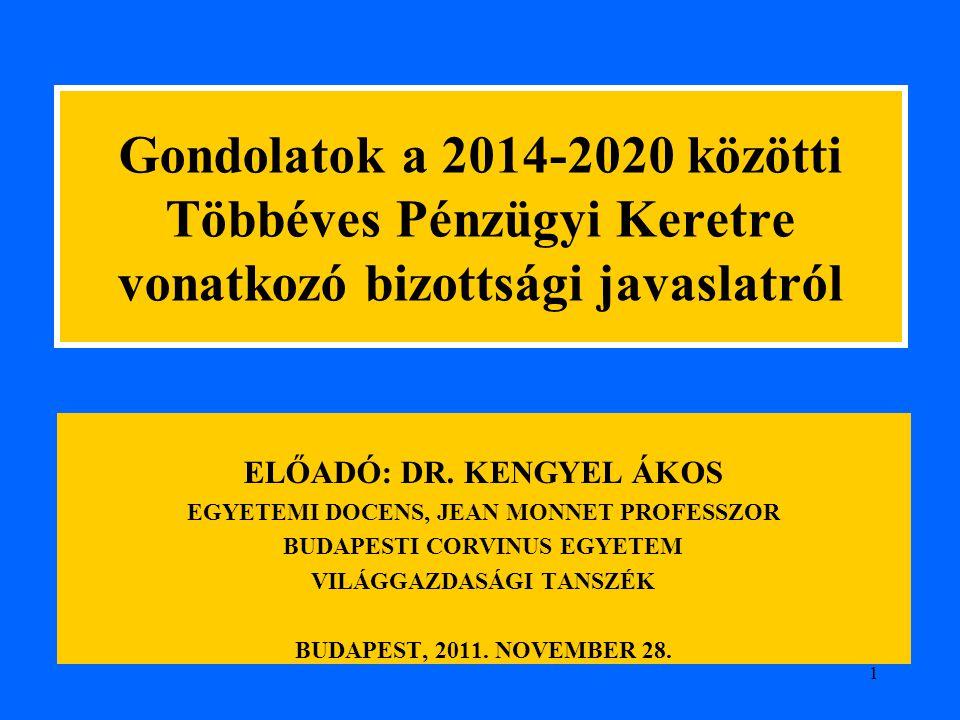 1 Gondolatok a 2014-2020 közötti Többéves Pénzügyi Keretre vonatkozó bizottsági javaslatról ELŐADÓ: DR. KENGYEL ÁKOS EGYETEMI DOCENS, JEAN MONNET PROF