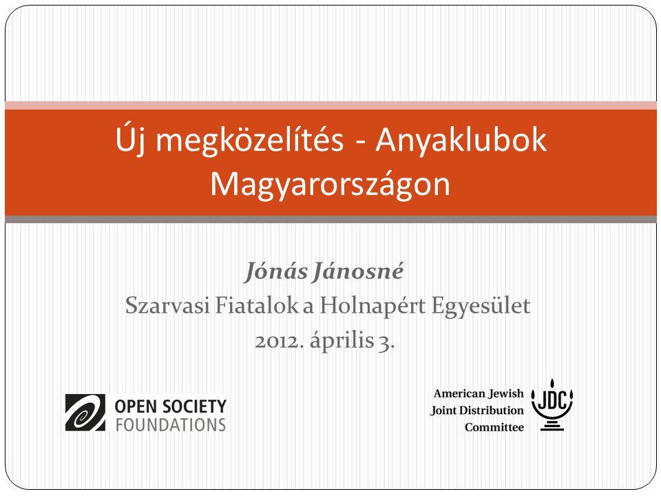 Új megközelítés - Anyaklubok Magyarországon Jónás Jánosné Szarvasi Fiatalok a Holnapért Egyesület 2012. április 3.