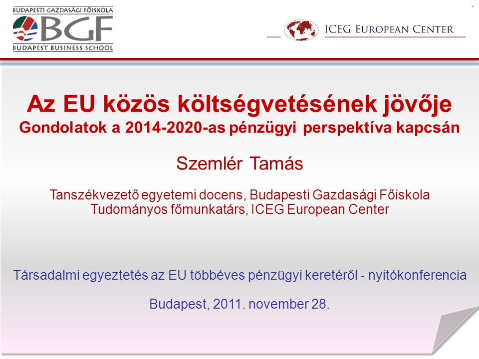 Az EU közös költségvetésének jövője Gondolatok a 2014-2020-as pénzügyi perspektíva kapcsán Szemlér Tamás Tanszékvezető egyetemi docens, Budapesti Gazdasági Főiskola Tudományos főmunkatárs, ICEG European Center Társadalmi egyeztetés az EU többéves pénzügyi keretéről - nyitókonferencia Budapest, 2011.
