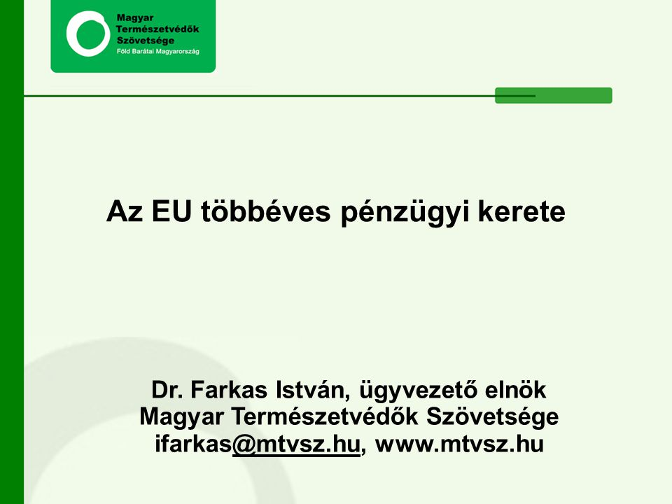 Dr. Farkas István, ügyvezető elnök Magyar Természetvédők Szövetsége ifarkas@mtvsz.hu, www.mtvsz.hu@mtvsz.hu Az EU többéves pénzügyi kerete