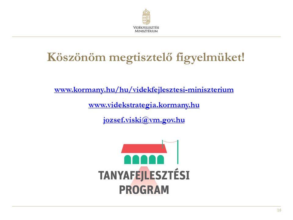 16 www.kormany.hu/hu/videkfejlesztesi-miniszterium www.videkstrategia.kormany.hu jozsef.viski@vm.gov.hu Köszönöm megtisztelő figyelmüket!