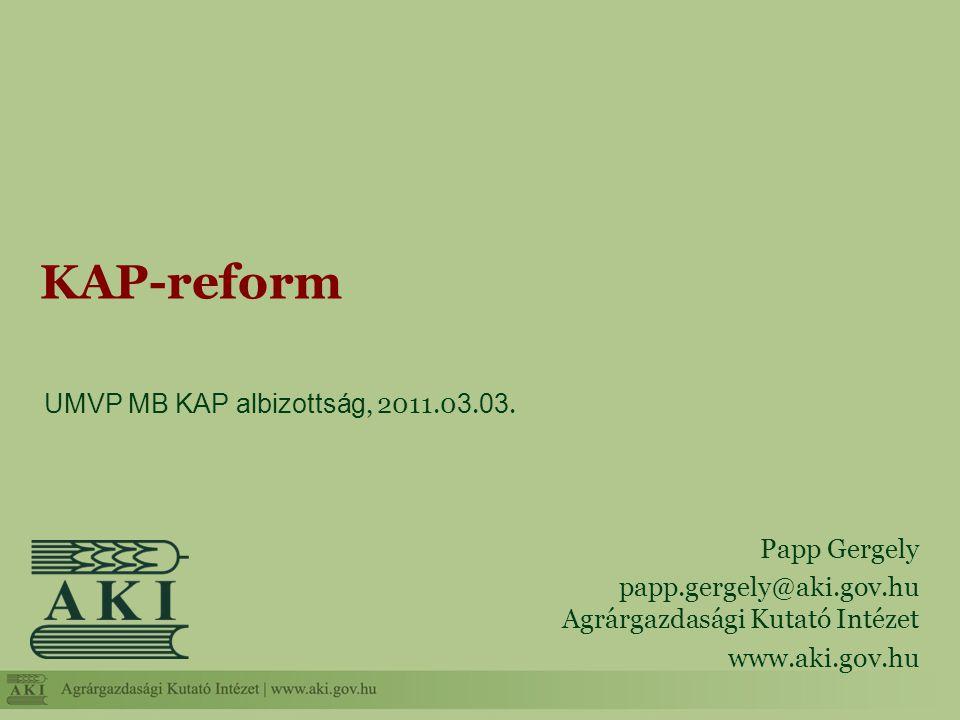 UMVP MB KAP albizottság, 2011.0 3. 03. KAP-reform Papp Gergely papp.gergely@aki.gov.hu Agrárgazdasági Kutató Intézet www.aki.gov.hu