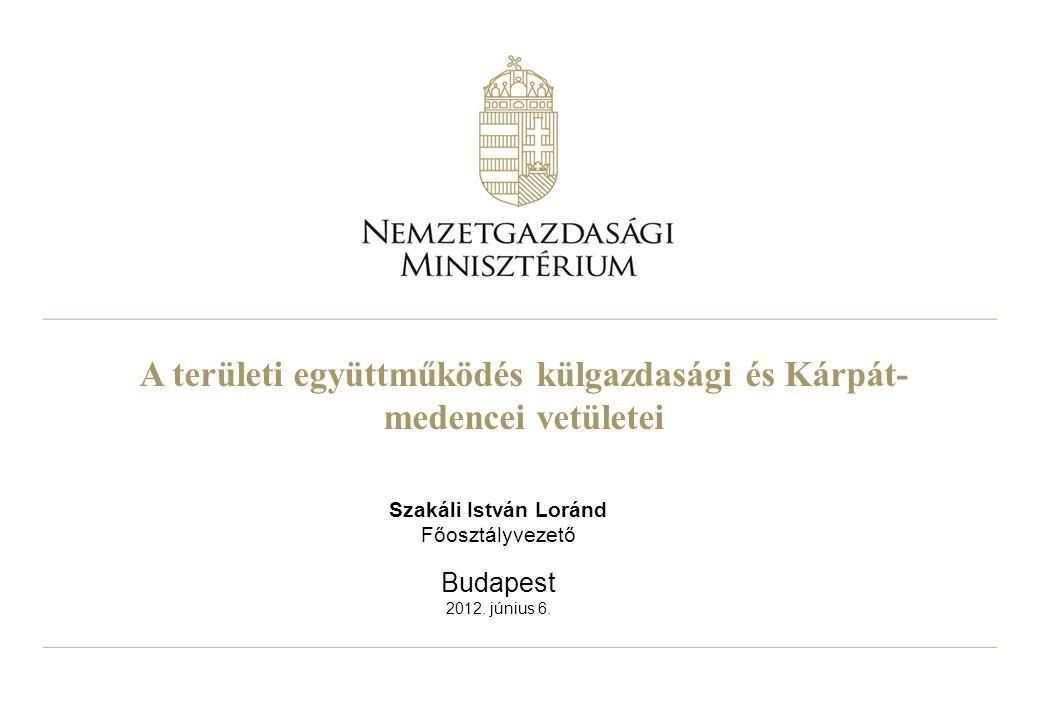 A területi együttműködés külgazdasági és Kárpát- medencei vetületei Szakáli István Loránd Főosztályvezető Budapest 2012. június 6.