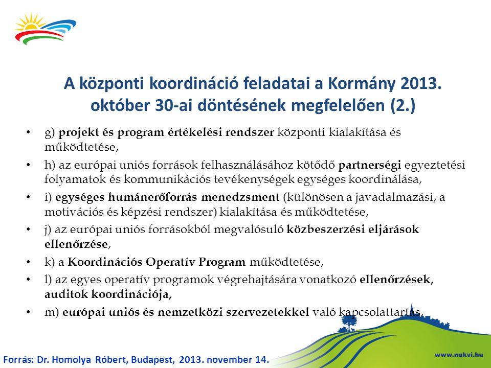 g) projekt és program értékelési rendszer központi kialakítása és működtetése, h) az európai uniós források felhasználásához kötődő partnerségi egyeztetési folyamatok és kommunikációs tevékenységek egységes koordinálása, i) egységes humánerőforrás menedzsment (különösen a javadalmazási, a motivációs és képzési rendszer) kialakítása és működtetése, j) az európai uniós forrásokból megvalósuló közbeszerzési eljárások ellenőrzése, k) a Koordinációs Operatív Program működtetése, l) az egyes operatív programok végrehajtására vonatkozó ellenőrzések, auditok koordinációja, m) európai uniós és nemzetközi szervezetekkel való kapcsolattartás, A központi koordináció feladatai a Kormány 2013.