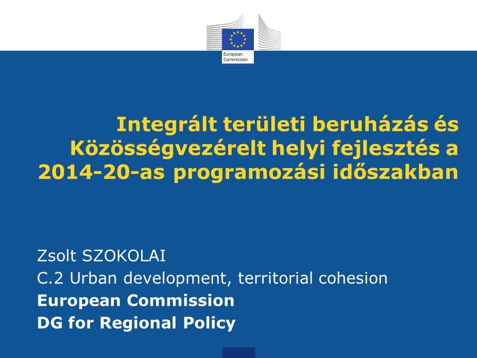 Integrált területi beruházás és Közösségvezérelt helyi fejlesztés a 2014-20-as programozási időszakban Zsolt SZOKOLAI C.2 Urban development, territori