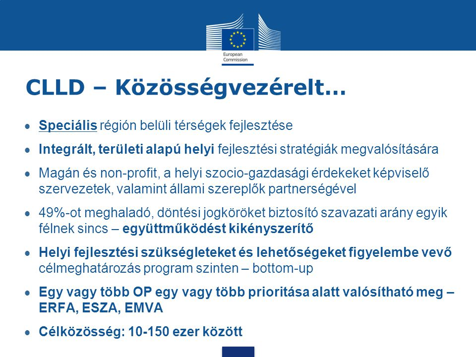 CLLD – Közösségvezérelt…  Speciális régión belüli térségek fejlesztése  Integrált, területi alapú helyi fejlesztési stratégiák megvalósítására  Mag