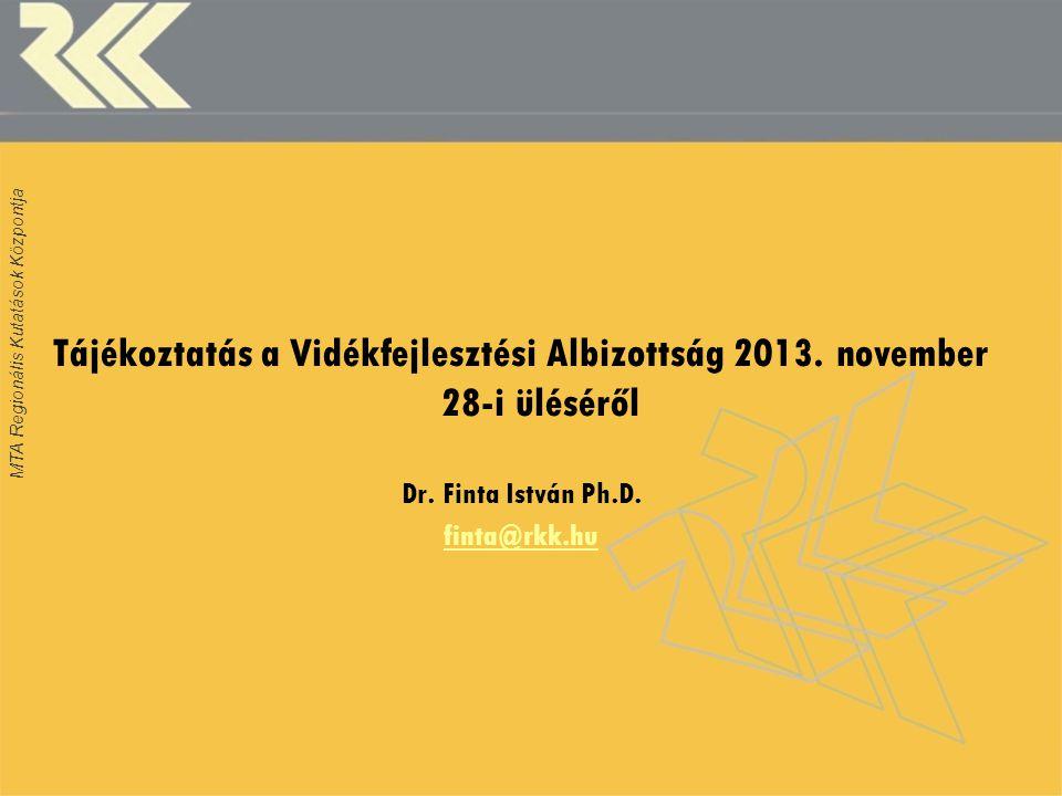MTA Regionális Kutatások Központja Tájékoztatás a Vidékfejlesztési Albizottság 2013. november 28-i üléséről Dr. Finta István Ph.D. finta@rkk.hu