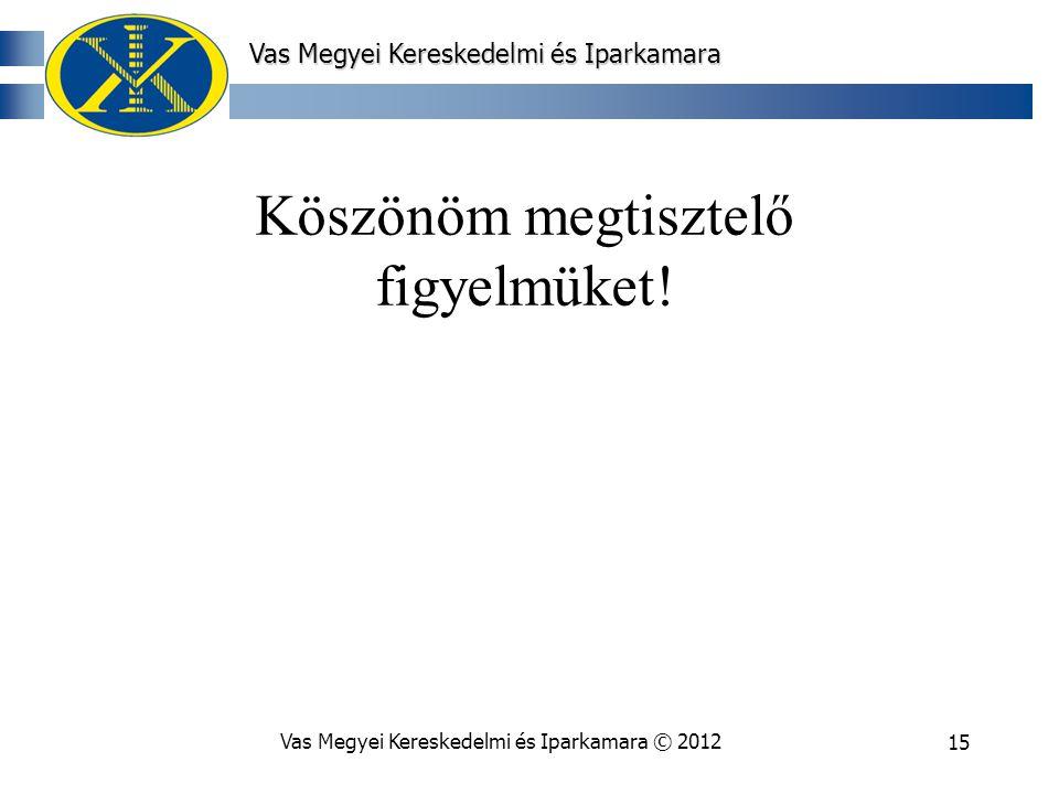 Vas Megyei Kereskedelmi és Iparkamara © 201215 Vas Megyei Kereskedelmi és Iparkamara Köszönöm megtisztelő figyelmüket!