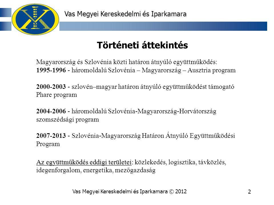 Vas Megyei Kereskedelmi és Iparkamara © 20122 Történeti áttekintés Magyarország és Szlovénia közti határon átnyúló együttműködés: 1995-1996 - háromoldalú Szlovénia – Magyarország – Ausztria program 2000-2003 - szlovén–magyar határon átnyúló együttműködést támogató Phare program 2004-2006 - háromoldalú Szlovénia-Magyarország-Horvátország szomszédsági program 2007-2013 - Szlovénia-Magyarország Határon Átnyúló Együttműködési Program Az együttműködés eddigi területei: Az együttműködés eddigi területei: közlekedés, logisztika, távközlés, idegenforgalom, energetika, mezőgazdaság Vas Megyei Kereskedelmi és Iparkamara