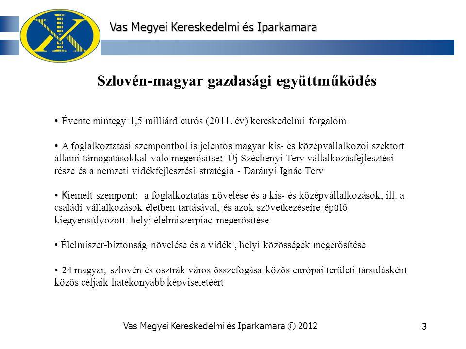Vas Megyei Kereskedelmi és Iparkamara © 20123 Vas Megyei Kereskedelmi és Iparkamara Szlovén-magyar gazdasági együttműködés Évente mintegy 1,5 milliárd eurós (2011.