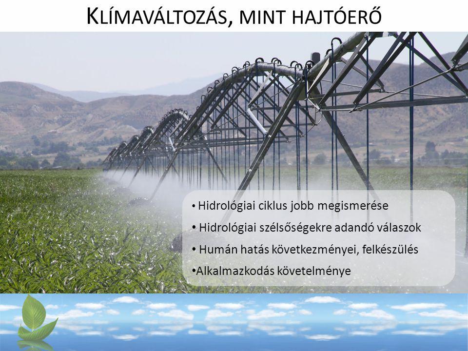 K LÍMAVÁLTOZÁS, MINT HAJTÓERŐ Hidrológiai ciklus jobb megismerése Hidrológiai szélsőségekre adandó válaszok Humán hatás következményei, felkészülés Alkalmazkodás követelménye