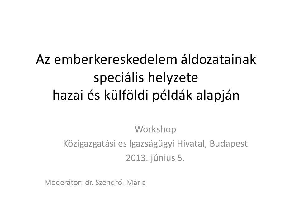 Az emberkereskedelem áldozatainak speciális helyzete hazai és külföldi példák alapján Workshop Közigazgatási és Igazságügyi Hivatal, Budapest 2013.