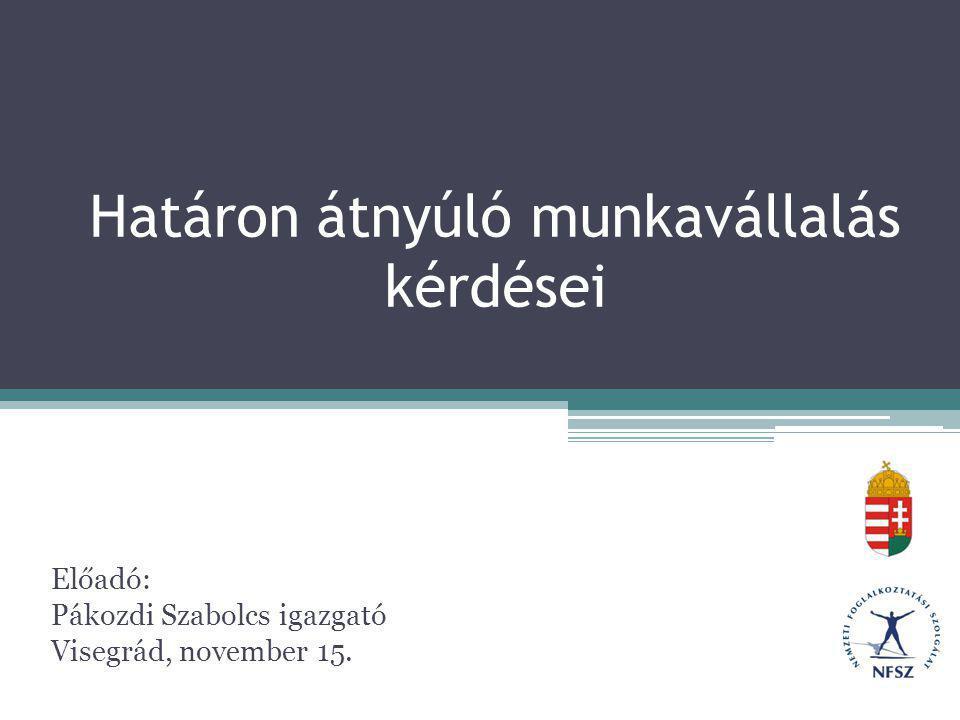 Határon átnyúló munkavállalás kérdései Előadó: Pákozdi Szabolcs igazgató Visegrád, november 15.