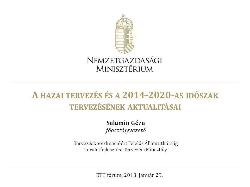 A HAZAI TERVEZÉS ÉS A 2014-2020- AS IDŐSZAK TERVEZÉSÉNEK AKTUALITÁSAI Salamin Géza főosztályvezető Tervezéskoordinációért Felelős Államtitkárság Terül