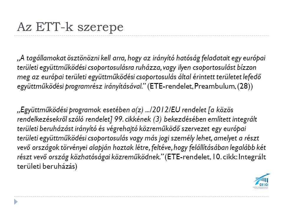 """Az ETT-k szerepe """"A tagállamokat ösztönözni kell arra, hogy az irányító hatóság feladatait egy európai területi együttműködési csoportosulásra ruházza, vagy ilyen csoportosulást bízzon meg az európai területi együttműködési csoportosulás által érintett területet lefedő együttműködési programrész irányításával. (ETE-rendelet, Preambulum, (28)) """"Együttműködési programok esetében a(z).../2012/EU rendelet [a közös rendelkezésekről szóló rendelet] 99."""