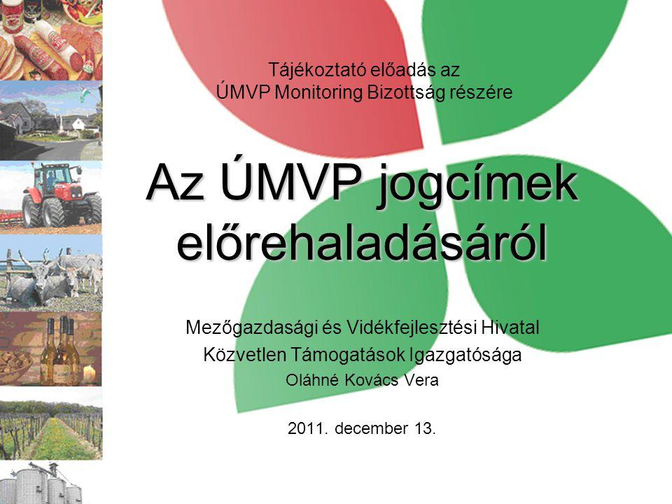 Az ÚMVP jogcímek előrehaladásáról Mezőgazdasági és Vidékfejlesztési Hivatal Közvetlen Támogatások Igazgatósága Oláhné Kovács Vera 2011. december 13. T