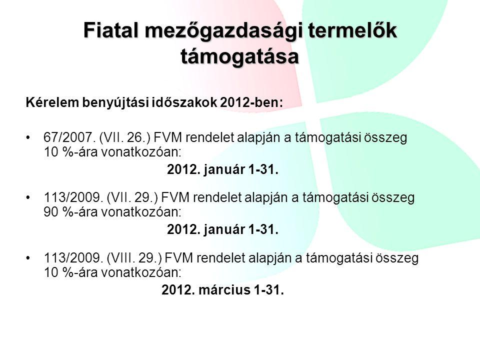 Kérelem benyújtási időszakok 2012-ben: 67/2007. (VII. 26.) FVM rendelet alapján a támogatási összeg 10 %-ára vonatkozóan: 2012. január 1-31. 113/2009.