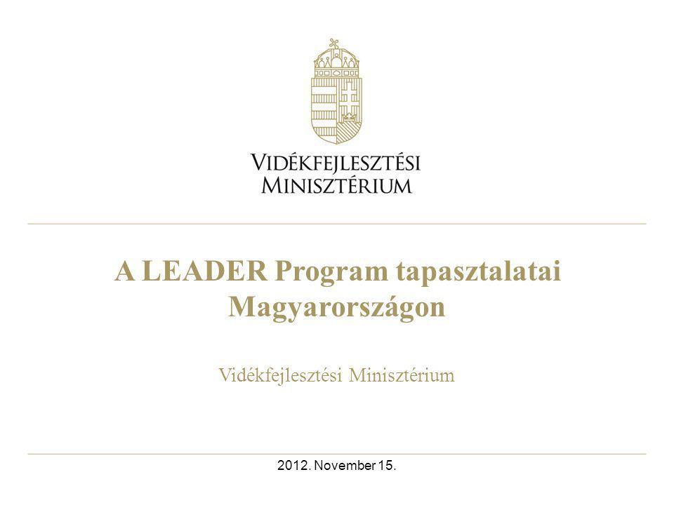 A LEADER Program tapasztalatai Magyarországon Vidékfejlesztési Minisztérium 2012. November 15.