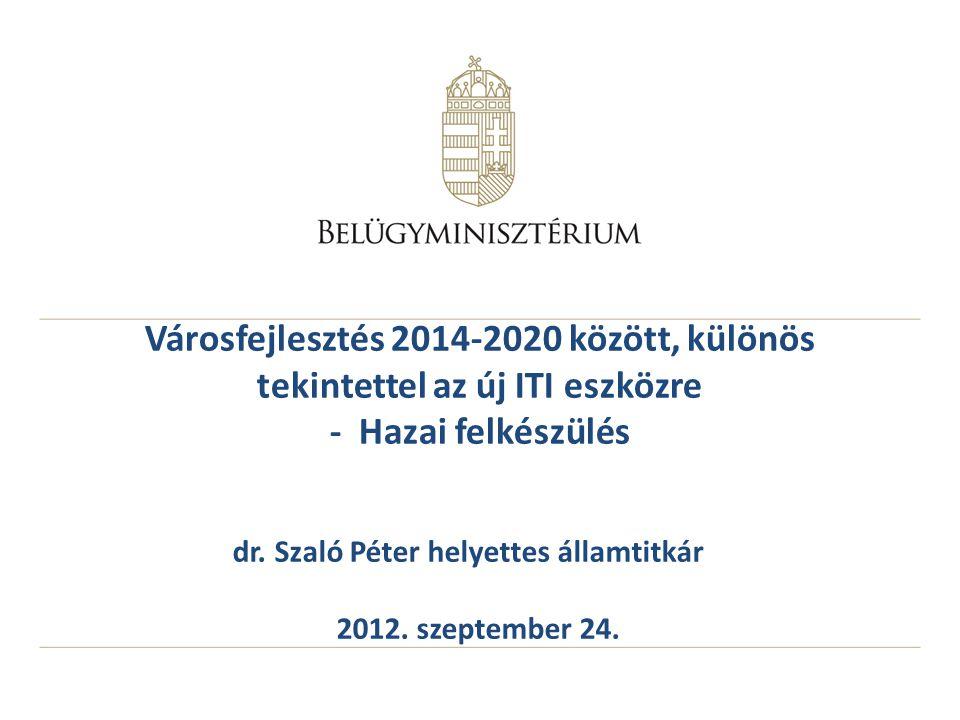Városfejlesztés 2014-2020 között, különös tekintettel az új ITI eszközre - Hazai felkészülés dr. Szaló Péter helyettes államtitkár 2012. szeptember 24