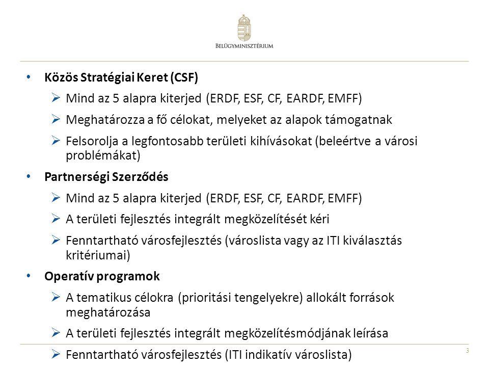 3 Közös Stratégiai Keret (CSF)  Mind az 5 alapra kiterjed (ERDF, ESF, CF, EARDF, EMFF)  Meghatározza a fő célokat, melyeket az alapok támogatnak  F