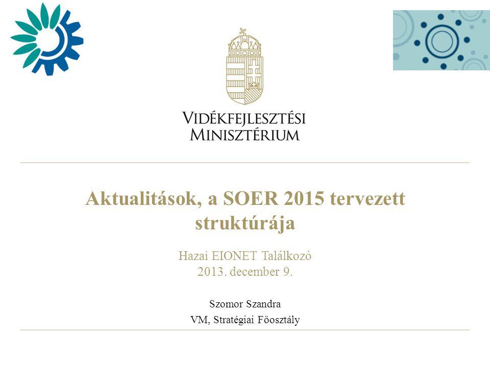 Aktualitások, a SOER 2015 tervezett struktúrája Hazai EIONET Találkozó 2013. december 9. Szomor Szandra VM, Stratégiai Főosztály