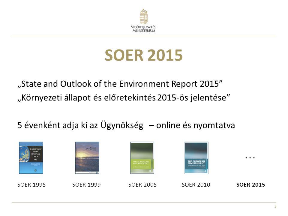 """4 SOER 2015 Cél: """"egy hiteles, releváns, jól megalapozott és könnyen hozzáférhető értékelés elkészítése Európa környezeti állapotáról és kilátásairól a döntéshozók és a nyilvánosság számára Ami a SOER 2010-hez képest változás: Jobban épít majd a SOER 2015 az EEA munkájára (pl."""