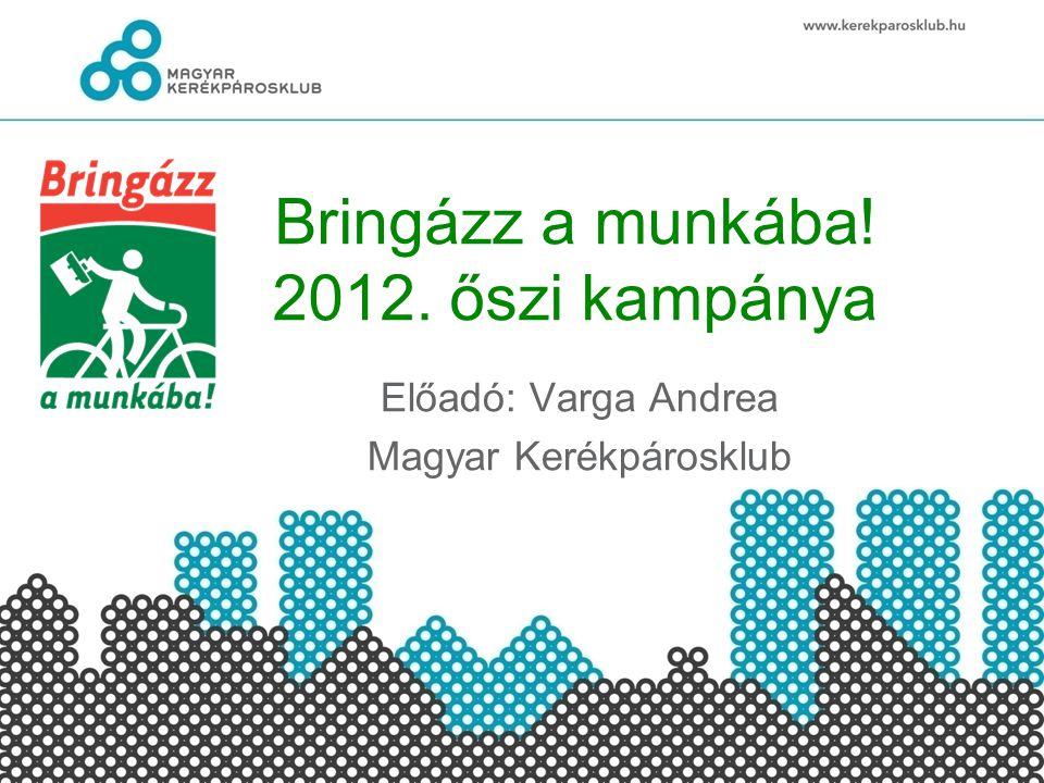 Bringázz a munkába! 2012. őszi kampánya Előadó: Varga Andrea Magyar Kerékpárosklub