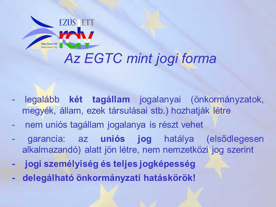 Az EGTC mint jogi forma - legalább két tagállam jogalanyai (önkormányzatok, megyék, állam, ezek társulásai stb.) hozhatják létre - nem uniós tagállam jogalanya is részt vehet - garancia: az uniós jog hatálya (elsődlegesen alkalmazandó) alatt jön létre, nem nemzetközi jog szerint - jogi személyiség és teljes jogképesség - delegálható önkormányzati hatáskörök!
