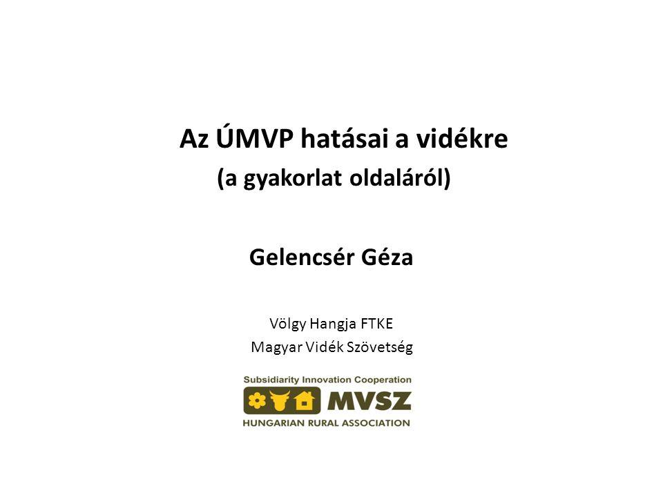 Az ÚMVP hatásai a vidékre (a gyakorlat oldaláról) Gelencsér Géza Völgy Hangja FTKE Magyar Vidék Szövetség