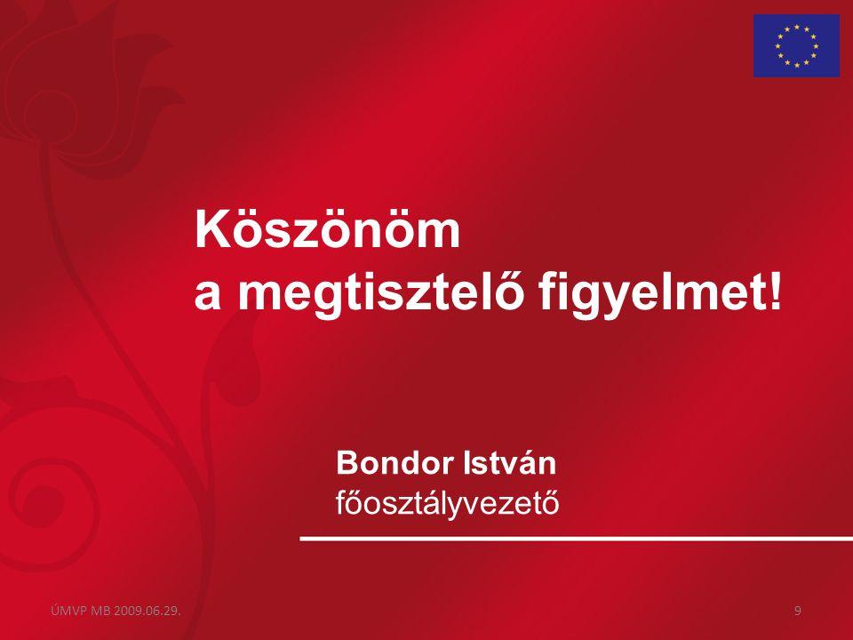Köszönöm a megtisztelő figyelmet! Bondor István főosztályvezető ÚMVP MB 2009.06.29.9