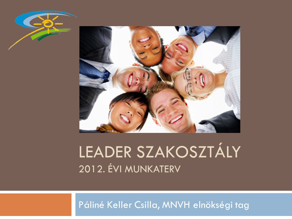 LEADER SZAKOSZTÁLY 2012. ÉVI MUNKATERV Páliné Keller Csilla, MNVH elnökségi tag