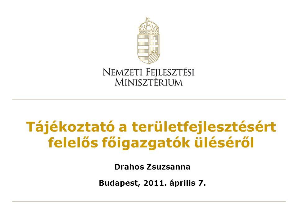Tájékoztató a területfejlesztésért felelős főigazgatók üléséről Drahos Zsuzsanna Budapest, 2011. április 7.