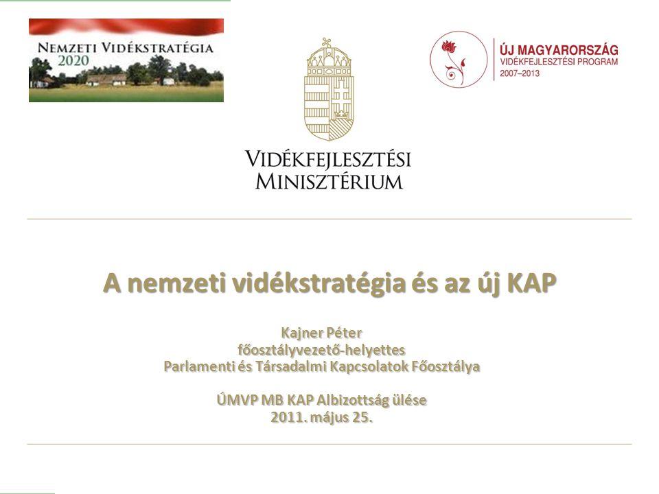 A nemzeti vidékstratégia és az új KAP Kajner Péter főosztályvezető-helyettes Parlamenti és Társadalmi Kapcsolatok Főosztálya ÚMVP MB KAP Albizottság ülése 2011.