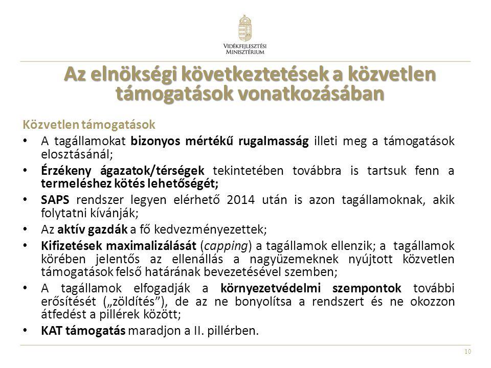 """10 Az elnökségi következtetések a közvetlen támogatások vonatkozásában Közvetlen támogatások A tagállamokat bizonyos mértékű rugalmasság illeti meg a támogatások elosztásánál; Érzékeny ágazatok/térségek tekintetében továbbra is tartsuk fenn a termeléshez kötés lehetőségét; SAPS rendszer legyen elérhető 2014 után is azon tagállamoknak, akik folytatni kívánják; Az aktív gazdák a fő kedvezményezettek; Kifizetések maximalizálását (capping) a tagállamok ellenzik; a tagállamok körében jelentős az ellenállás a nagyüzemeknek nyújtott közvetlen támogatások felső határának bevezetésével szemben; A tagállamok elfogadják a környezetvédelmi szempontok további erősítését (""""zöldítés ), de az ne bonyolítsa a rendszert és ne okozzon átfedést a pillérek között; KAT támogatás maradjon a II."""