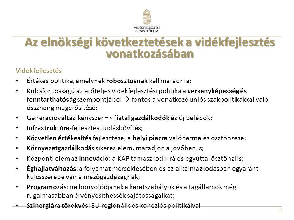 12 Az elnökségi következtetések a vidékfejlesztés vonatkozásában Vidékfejlesztés Értékes politika, amelynek robosztusnak kell maradnia; Kulcsfontosságú az erőteljes vidékfejlesztési politika a versenyképesség és fenntarthatóság szempontjából  fontos a vonatkozó uniós szakpolitikákkal való összhang megerősítése; Generációváltási kényszer => fiatal gazdálkodók és új belépők; Infrastruktúra-fejlesztés, tudásbővítés; Közvetlen értékesítés fejlesztése, a helyi piacra való termelés ösztönzése; Környezetgazdálkodás sikeres elem, maradjon a jövőben is; Központi elem az innováció: a KAP támaszkodik rá és egyúttal ösztönzi is; Éghajlatváltozás: a folyamat mérséklésében és az alkalmazkodásban egyaránt kulcsszerepe van a mezőgazdaságnak; Programozás: ne bonyolódjanak a keretszabályok és a tagállamok még rugalmasabban érvényesíthessék sajátosságaikat; Szinergiára törekvés: EU regionális és kohéziós politikáival