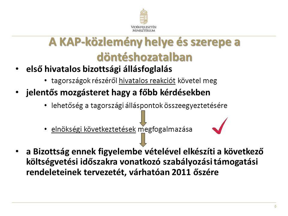 6 A KAP-közlemény helye és szerepe a döntéshozatalban első hivatalos bizottsági állásfoglalás tagországok részéről hivatalos reakciót követel meg jelentős mozgásteret hagy a főbb kérdésekben lehetőség a tagországi álláspontok összeegyeztetésére elnökségi következtetések megfogalmazása a Bizottság ennek figyelembe vételével elkészíti a következő költségvetési időszakra vonatkozó szabályozási támogatási rendeleteinek tervezetét, várhatóan 2011 őszére